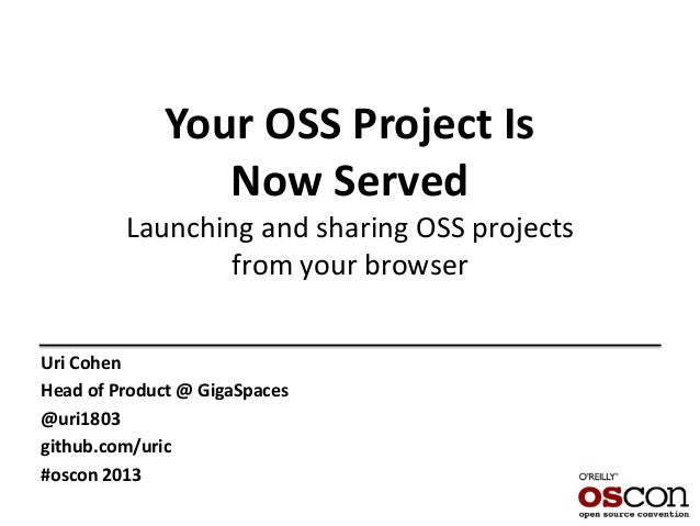 Your OSS Project Is Now Served Launching and sharing OSS projects from your browser Uri Cohen Head of Product @ GigaSpaces...