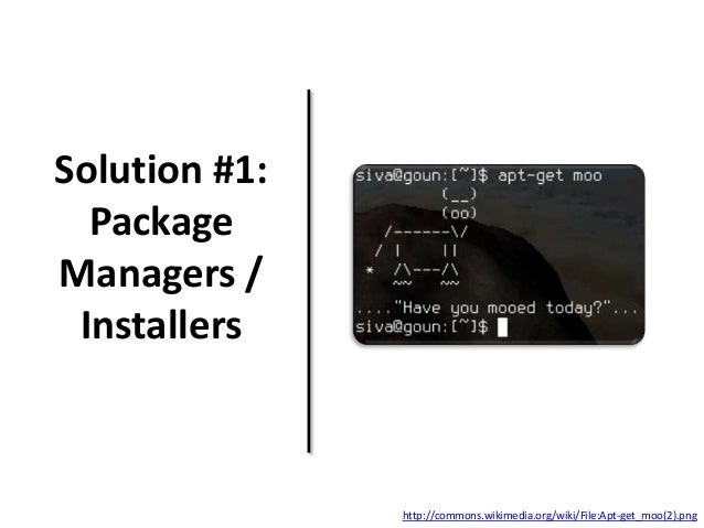 Solution #1: Package Managers / Installers http://commons.wikimedia.org/wiki/File:Apt-get_moo(2).png