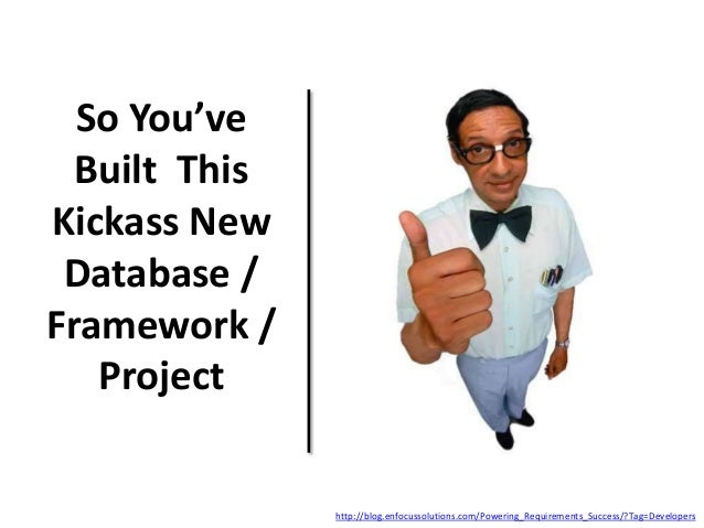So You've Built This Kickass New Database / Framework / Project http://blog.enfocussolutions.com/Powering_Requirements_Suc...