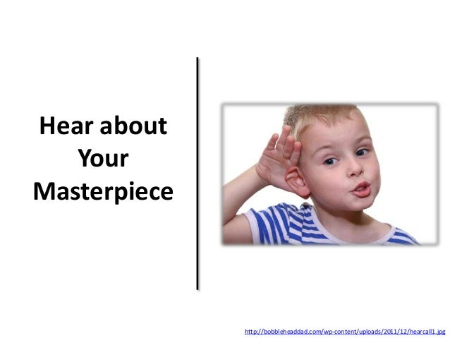 Hear about Your Masterpiece http://bobbleheaddad.com/wp-content/uploads/2011/12/hearcall1.jpg