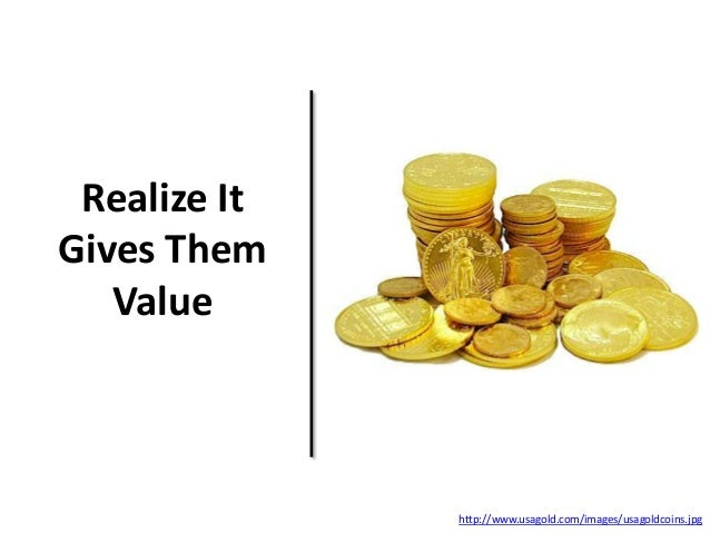 Realize It Gives Them Value http://www.usagold.com/images/usagoldcoins.jpg