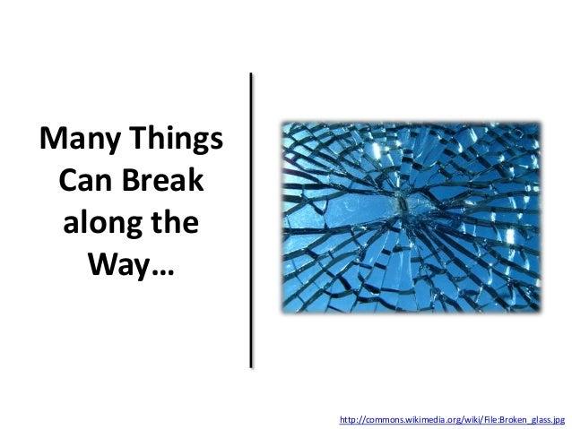 Many Things Can Break along the Way… http://commons.wikimedia.org/wiki/File:Broken_glass.jpg