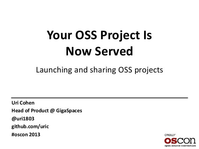 Your OSS Project Is Now Served Launching and sharing OSS projects Uri Cohen Head of Product @ GigaSpaces @uri1803 github.c...
