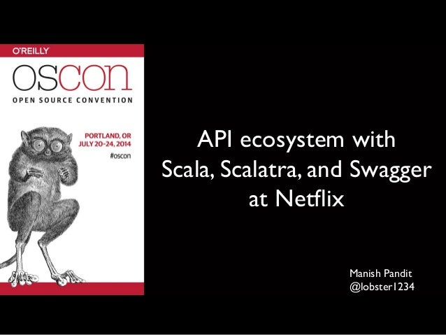 API ecosystem with 	  Scala, Scalatra, and Swagger at Netflix	  Manish Pandit	  @lobster1234