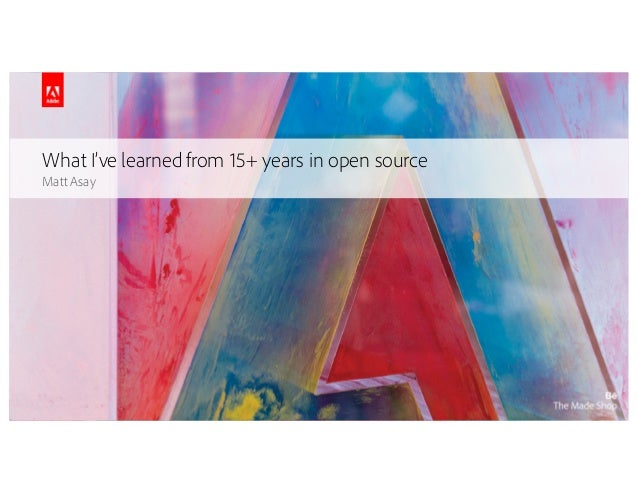 © 2015Adobe SystemsIncorporated. AllRightsReserved. Adobe Confidential. What I've learned from 15+ years in open source Ma...