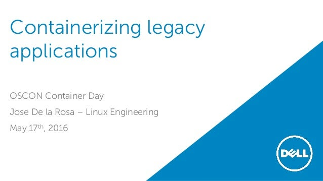 Containerizing legacy applications OSCON Container Day Jose De la Rosa – Linux Engineering May 17th, 2016