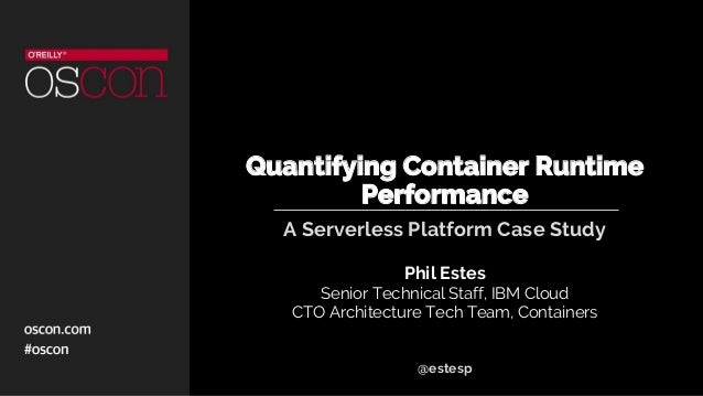Quantifying Container Runtime Performance A Serverless Platform Case Study Phil Estes Senior Technical Staff, IBM Cloud CT...
