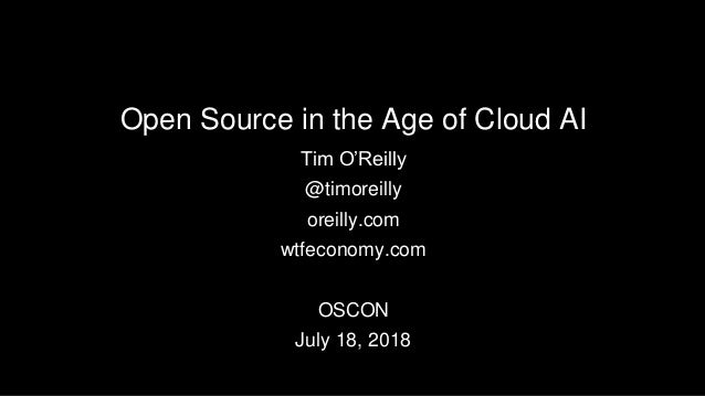 Open Source in the Age of Cloud AI Tim O'Reilly @timoreilly oreilly.com wtfeconomy.com OSCON July 18, 2018