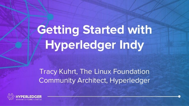 Getting Started with Hyperledger Indy Tracy Kuhrt, The Linux Foundation Community Architect, Hyperledger