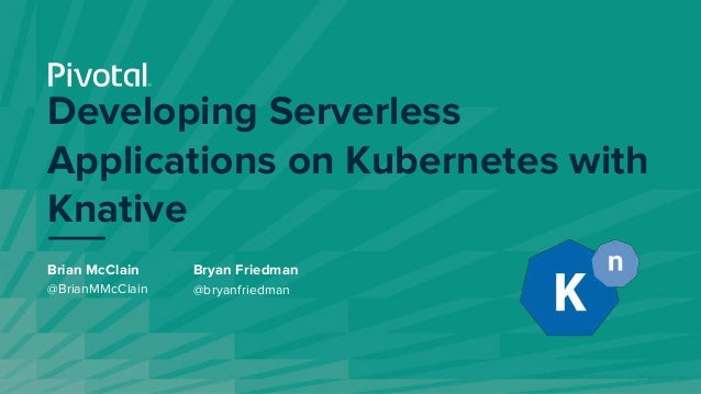 © Copyright 2019 Pivotal Software, Inc. All rights Reserved. Developing Serverless Applications on Kubernetes with Knative...