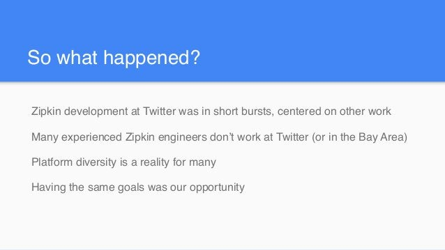 So what happened? Zipkin development at Twitter was in short bursts, centered on other work Many experienced Zipkin engine...