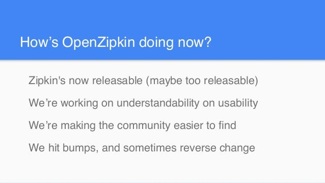 How's OpenZipkin doing now? Zipkin's now releasable (maybe too releasable) We're working on understandability on usability...