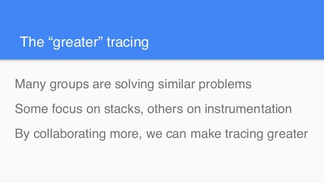 """The """"greater"""" tracing Many groups are solving similar problems Some focus on stacks, others on instrumentation By collabor..."""