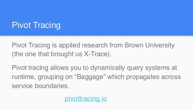 Pivot Tracing is applied research from Brown University (the one that brought us X-Trace). Pivot tracing allows you to dyn...