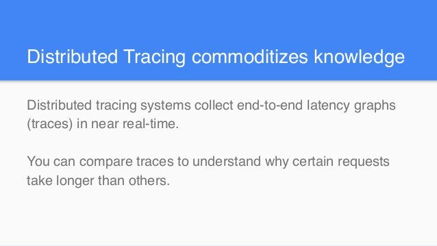 Distributed Tracing commoditizes knowledge Distributed tracing systems collect end-to-end latency graphs (traces) in near ...