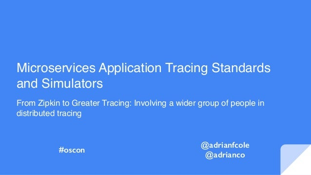 Microservices Application Tracing Standards and Simulators From Zipkin to Greater Tracing: Involving a wider group of peop...