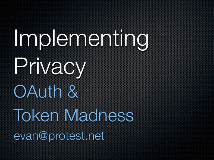 Implementing Privacy OAuth & Token Madness evan@protest.net