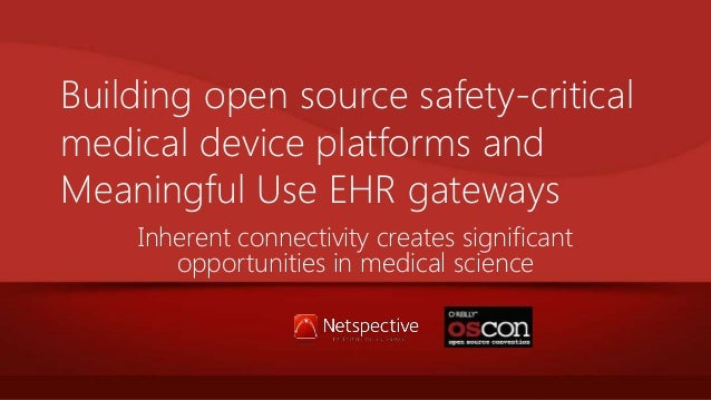 Building open source safety-critical medical device platforms and Meaningful Use EHR gateways Inherent connectivity create...