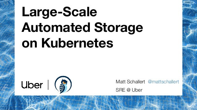 Large-Scale Automated Storage on Kubernetes Matt Schallert @mattschallert SRE @ Uber