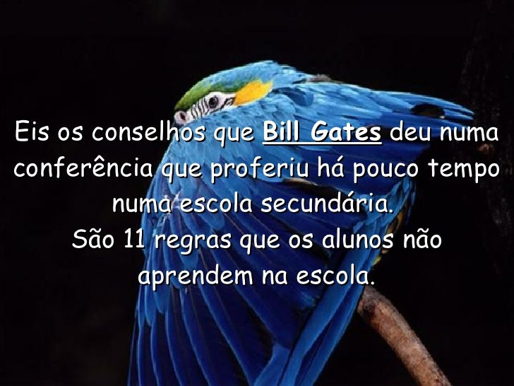 Eis os conselhos que  Bill Gates  deu numa conferência que proferiu há pouco tempo numa escola secundária.  São 11 regras ...