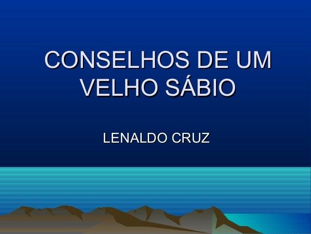 CONSELHOS DE UMCONSELHOS DE UM VELHO SÁBIOVELHO SÁBIO LENALDO CRUZLENALDO CRUZ