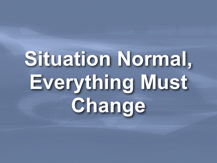 Situation Normal,Everything Must     Change