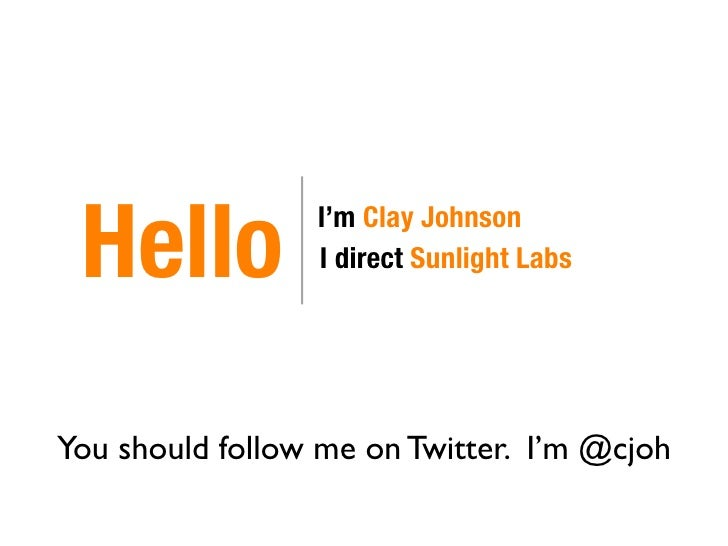 Hello           I'm Clay Johnson                  I direct Sunlight Labs     You should follow me on Twitter. I'm @cjoh