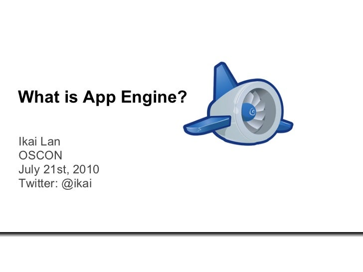 What is App Engine?  Ikai Lan OSCON July 21st, 2010 Twitter: @ikai