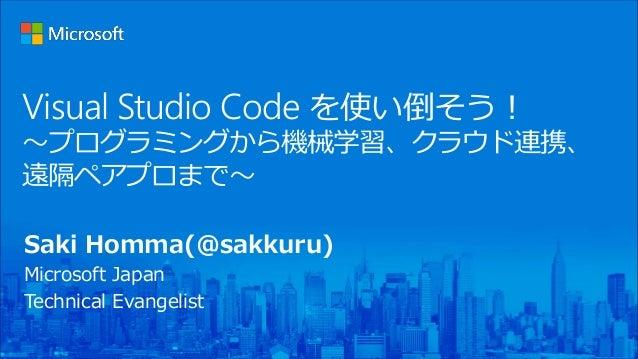 Visual Studio Code を使い倒そう! 〜プログラミングから機械学習、クラウド連携、 遠隔ペアプロまで〜 Saki Homma(@sakkuru) Microsoft Japan Technical Evangelist