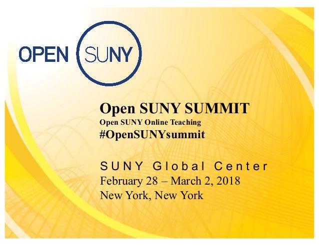 Open SUNY SUMMIT Open SUNY Online Teaching #OpenSUNYsummit S U N Y G l o b a l C e n t e r February 28 – March 2, 2018 New...