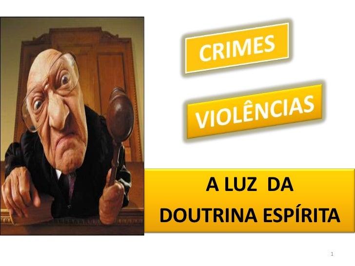 A LUZ  DA <br />DOUTRINA ESPÍRITA<br />1<br />CRIMES<br />VIOLÊNCIAS<br />