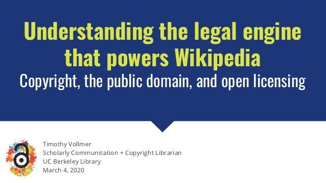 Understanding the legal engine that powers Wikipedia Copyright, the public domain, and open licensing Timothy Vollmer Scho...