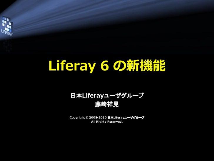 Liferay 6 の新機能  日本Liferayユーザグループ         藤崎祥見  Copyright © 2008-2010 日本Liferayユーザグループ               All Rights Reserved.