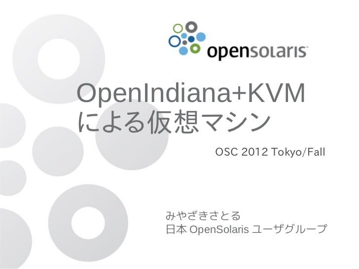 OpenIndiana+KVMによる仮想マシン           OSC 2012 Tokyo/Fall     みやざきさとる     日本 OpenSolaris ユーザグループ