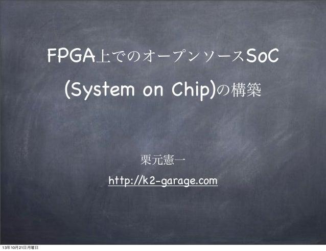FPGA上でのオープンソースSoC (System on Chip)の構築 栗元憲一 http:/ /k2-garage.com  13年10月21日月曜日