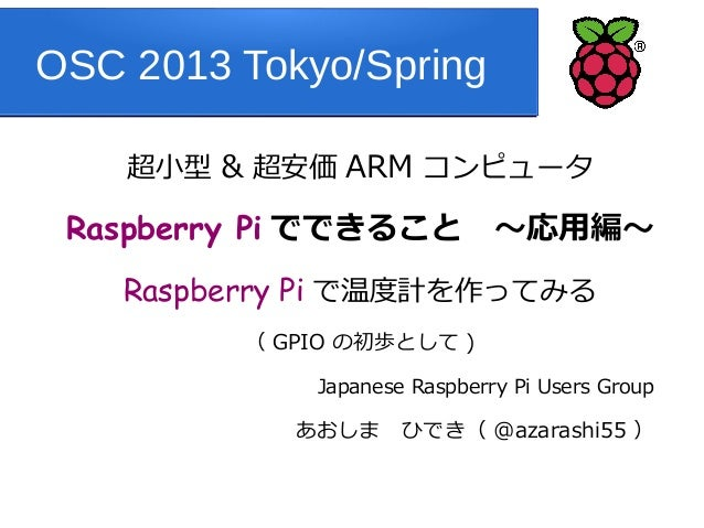 OSC 2013 Tokyo/Spring    超小型 & 超安価 ARM コンピュータ Raspberry Pi でできること ~応用編~    Raspberry Pi で温度計を作ってみる         ( GPIO の初歩として )...