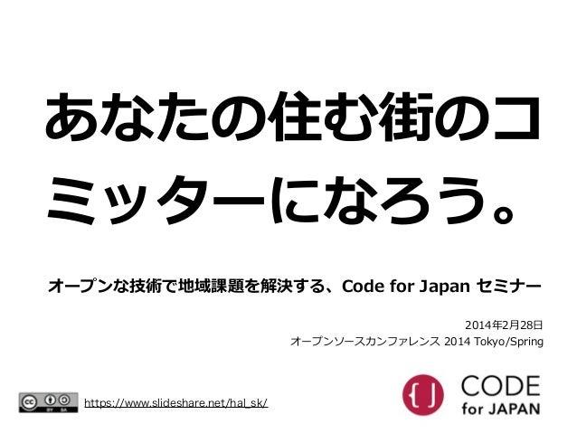 あなたの住む街のコ ミッターになろう。 オープンな技術で地域課題を解決する、Code for Japan セミナー 2014年年2⽉月28⽇日  オープンソースカンファレンス 2014 Tokyo/Spring  https://w...