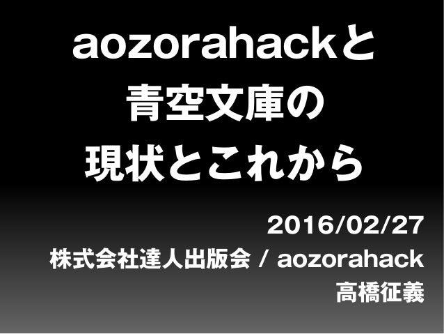 aozorahackと 青空文庫の 現状とこれから 2016/02/27 株式会社達人出版会 / aozorahack 高橋征義