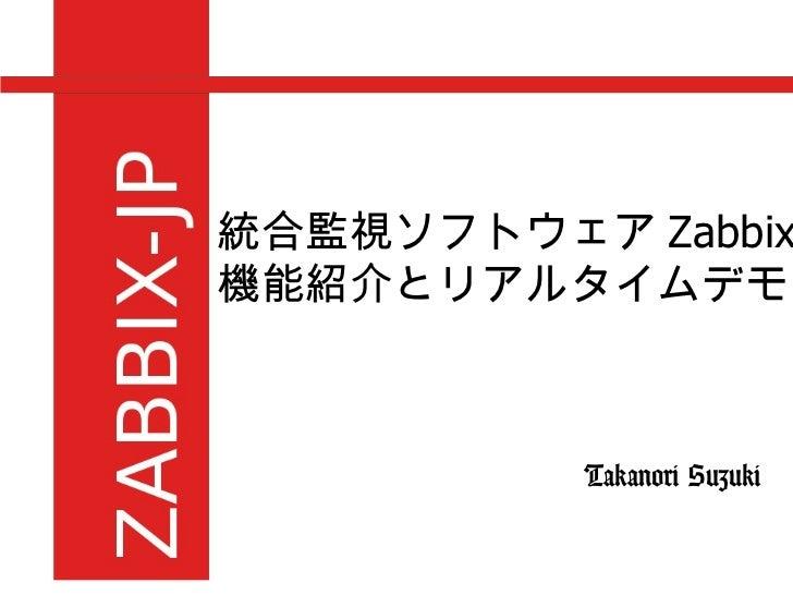 統合監視ソフトウェア Zabbix の 機能紹介とリアルタイムデモ Takanori Suzuki