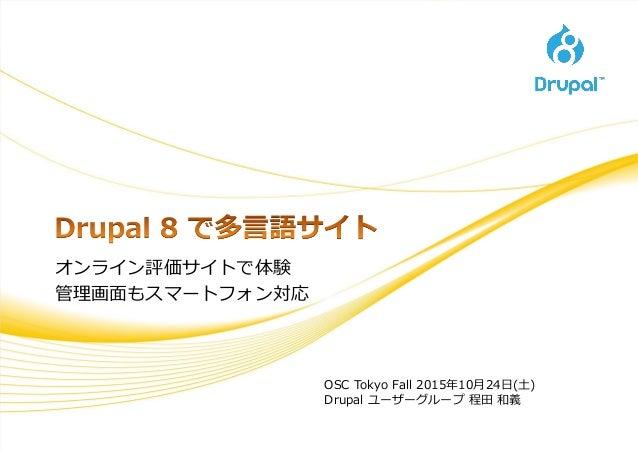 オンライン評価サイトで体験 管理画面もスマートフォン対応 OSC Tokyo Fall 2015年10月24日(土) Drupal ユーザーグループ 程田 和義