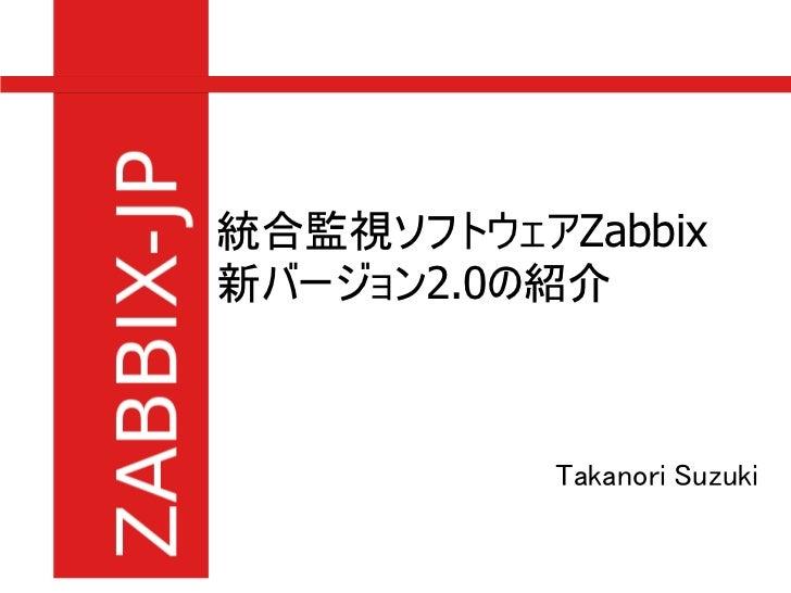 統合監視ソフトウェアZabbix新バージョン2.0の紹介           Takanori Suzuki