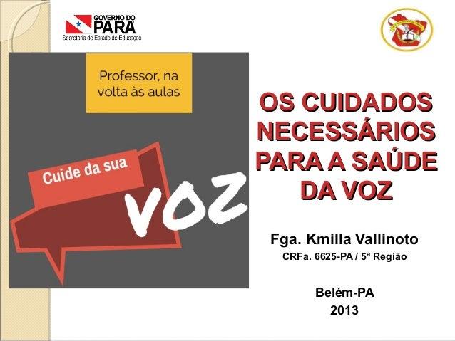 OS CUIDADOSOS CUIDADOS NECESSÁRIOSNECESSÁRIOS PARA A SAÚDEPARA A SAÚDE DA VOZDA VOZ Fga. Kmilla Vallinoto CRFa. 6625-PA / ...