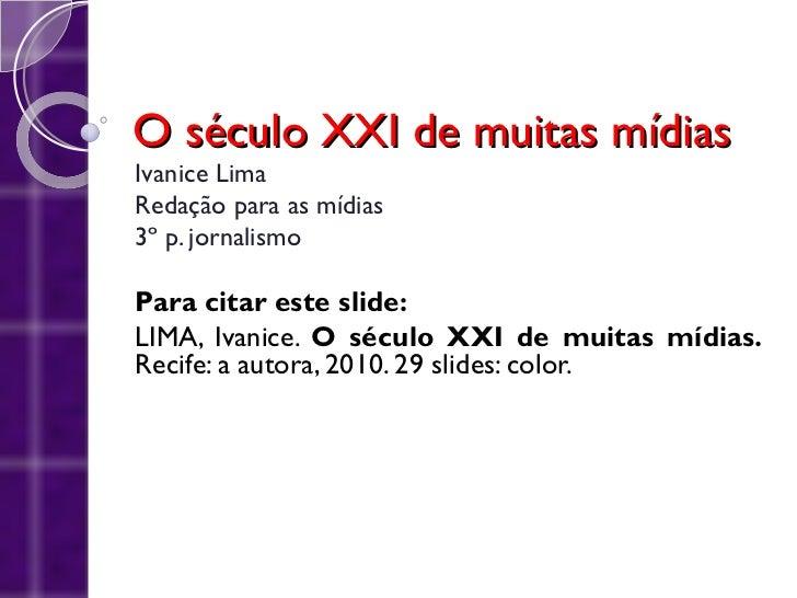 O século XXI de muitas mídiasIvanice LimaRedação para as mídias3º p. jornalismoPara citar este slide:LIMA, Ivanice. O sécu...