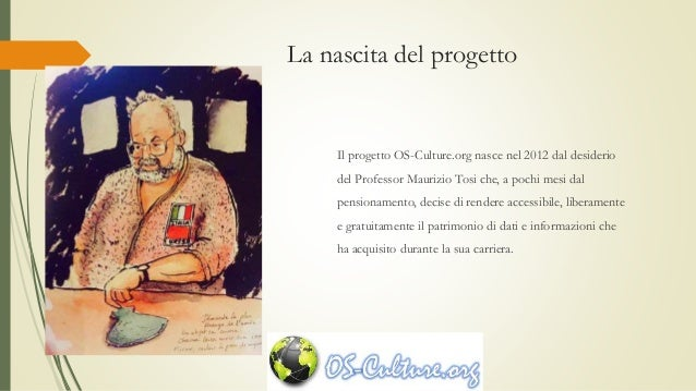 La nascita del progetto Il progetto OS-Culture.org nasce nel 2012 dal desiderio del Professor Maurizio Tosi che, a pochi m...