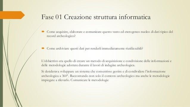 Fase 01 Creazione struttura informatica  Come acquisire, elaborare e comunicare questo vasto ed eterogeneo nucleo di dati...