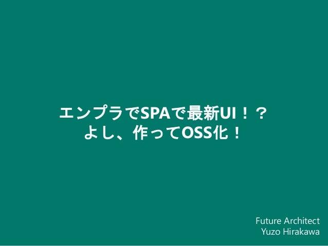 エンプラでSPAで最新UI!? よし、作ってOSS化! Future Architect Yuzo Hirakawa