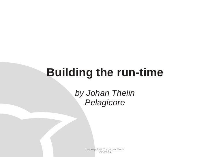 Building the run-time     by Johan Thelin       Pelagicore       Copyright©2012 Johan Thelin                CC-BY-SA