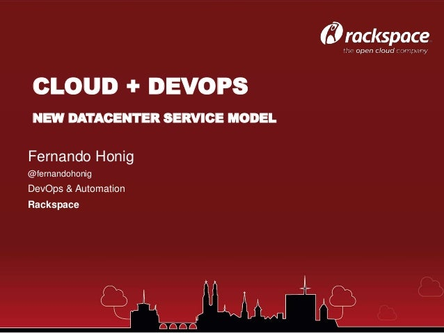 Fernando Honig @fernandohonig DevOps & Automation Rackspace CLOUD + DEVOPS NEW DATACENTER SERVICE MODEL