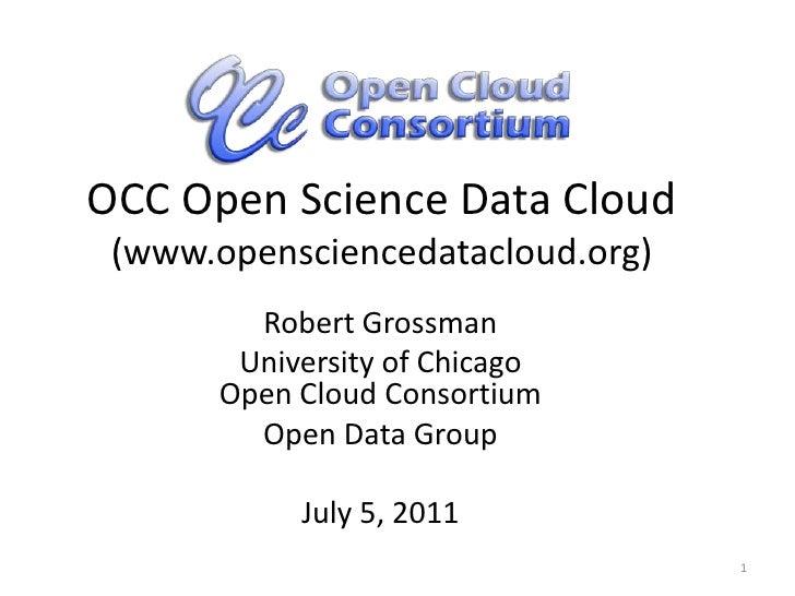 OCC Open Science Data Cloud(www.opensciencedatacloud.org)<br />Robert Grossman<br />University of ChicagoOpen Cloud Consor...