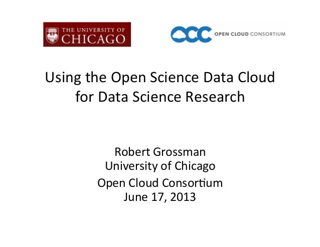 Using the Open Science Data Cloud  for Data Science Research Robert Grossman University of C...